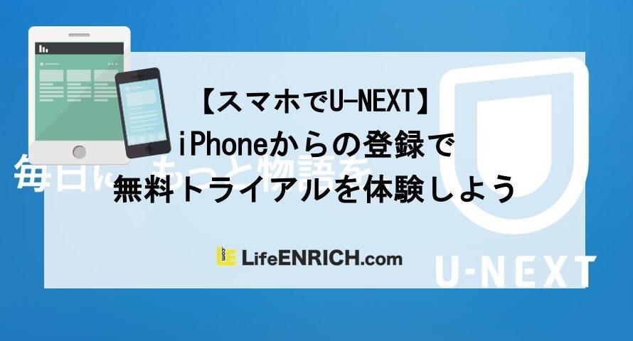 【スマホでU-NEXT】iPhoneからの登録で無料トライアルを体験しよう